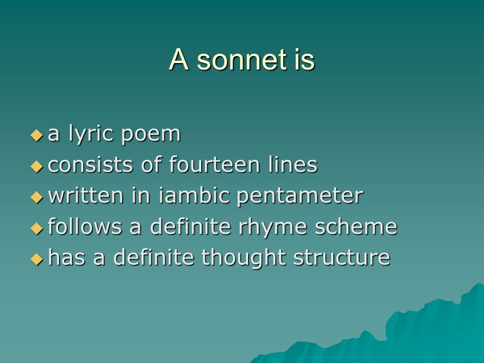 A sonnet is  a lyric poem  consists of fourteen lines  written in iambic pentameter  follows a definite rhyme scheme  has a definite thought structure