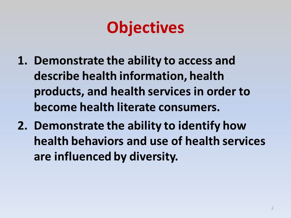 Objectives 1.Demonstrate the ability to access and describe health information, health products, and health services in order to become health literate consumers.