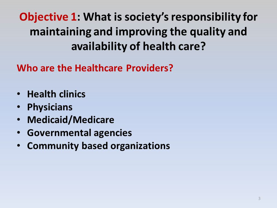 Objective 1: What is society's responsibility for maintaining and improving the quality and availability of health care.
