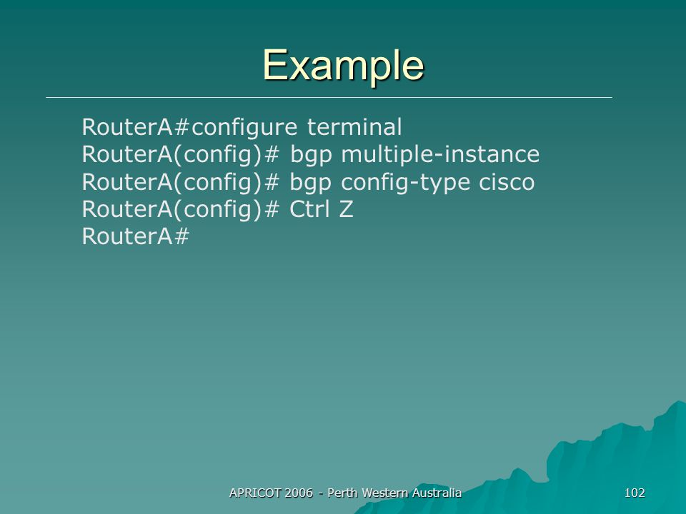 APRICOT 2006 - Perth Western Australia 102 Example RouterA#configure terminal RouterA(config)# bgp multiple-instance RouterA(config)# bgp config-type cisco RouterA(config)# Ctrl Z RouterA#