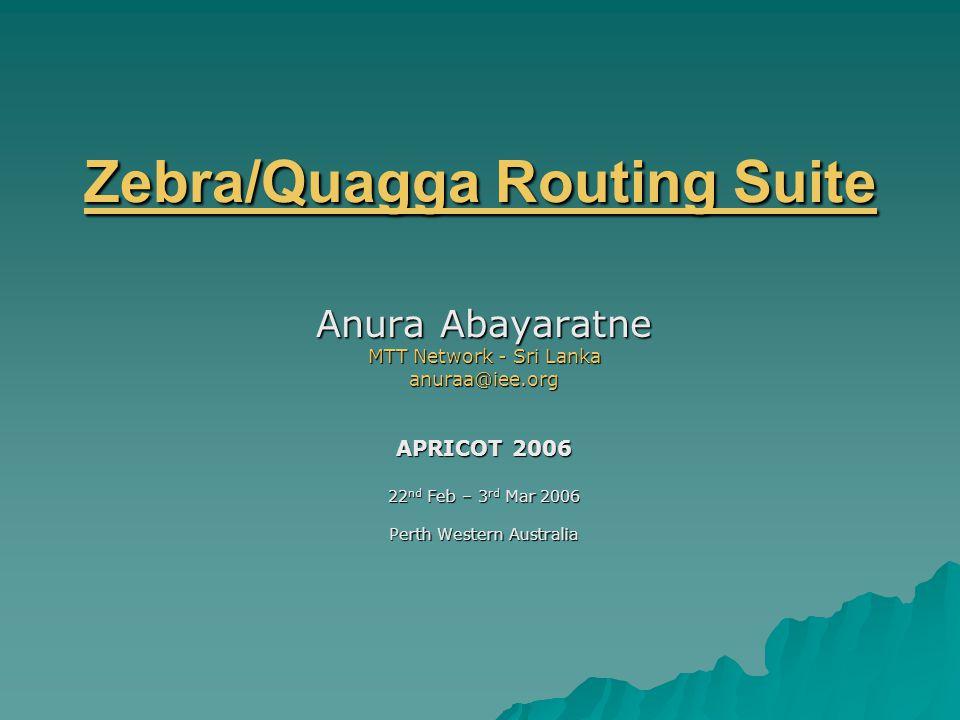 Zebra/Quagga Routing Suite Zebra/Quagga Routing Suite Anura Abayaratne MTT Network - Sri Lanka anuraa@iee.org APRICOT 2006 22 nd Feb – 3 rd Mar 2006 Perth Western Australia