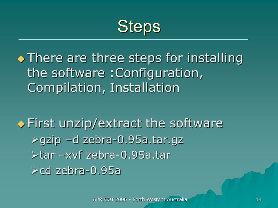 APRICOT 2006 - Perth Western Australia 14 Steps  There are three steps for installing the software :Configuration, Compilation, Installation  First unzip/extract the software  gzip –d zebra-0.95a.tar.gz  tar –xvf zebra-0.95a.tar  cd zebra-0.95a