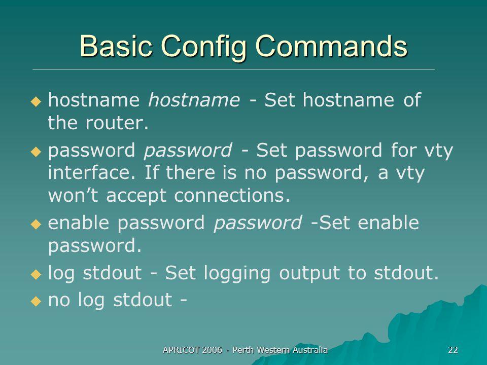APRICOT 2006 - Perth Western Australia 22 Basic Config Commands   hostname hostname - Set hostname of the router.