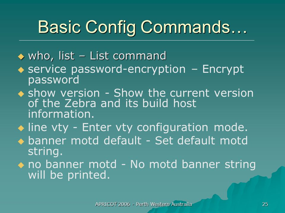 APRICOT 2006 - Perth Western Australia 25 Basic Config Commands…  who, list – List command   service password-encryption – Encrypt password   show version - Show the current version of the Zebra and its build host information.