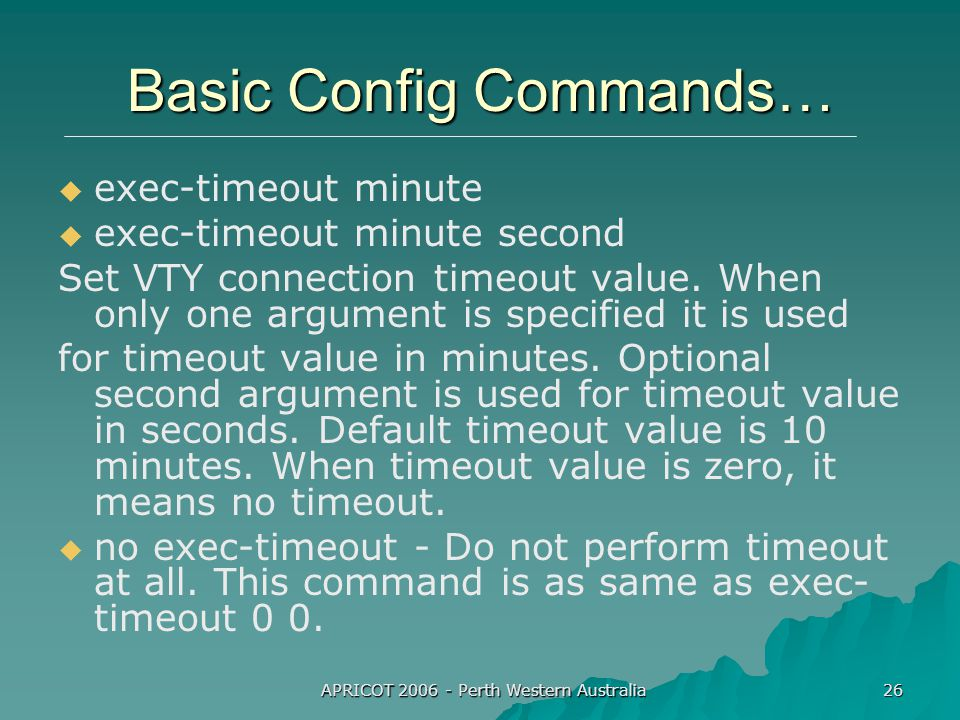 APRICOT 2006 - Perth Western Australia 26 Basic Config Commands…   exec-timeout minute   exec-timeout minute second Set VTY connection timeout value.