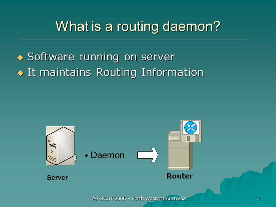 APRICOT 2006 - Perth Western Australia 3 What is a routing daemon.