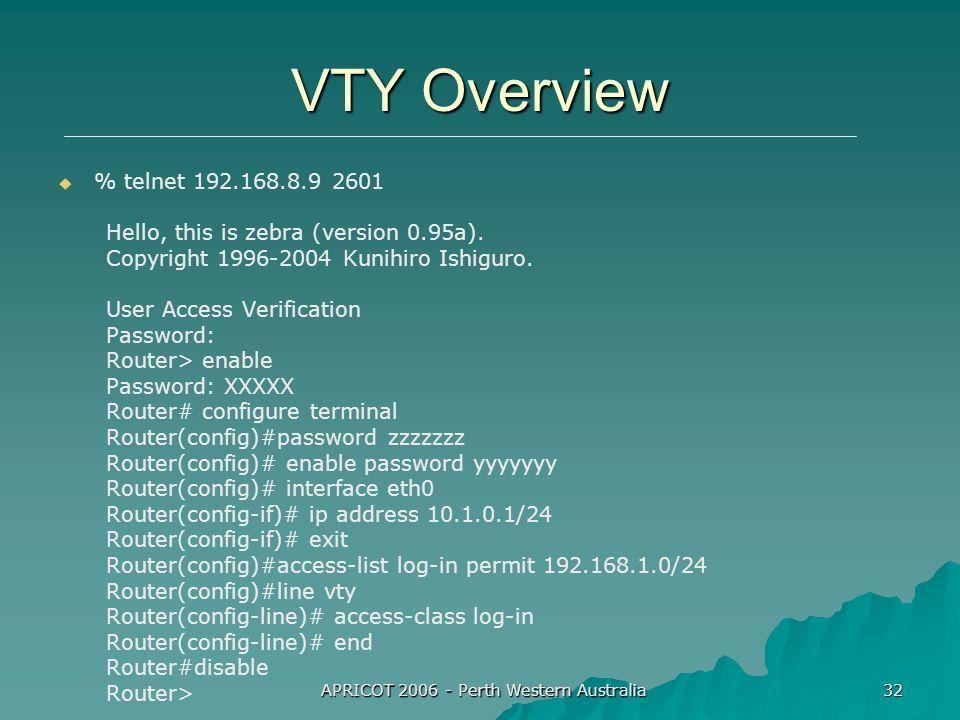 APRICOT 2006 - Perth Western Australia 32 VTY Overview %% telnet 192.168.8.9 2601 Hello, this is zebra (version 0.95a).
