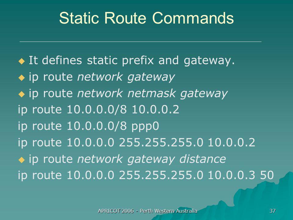 APRICOT 2006 - Perth Western Australia 37 Static Route Commands   It defines static prefix and gateway.