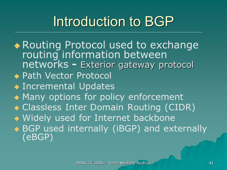 APRICOT 2006 - Perth Western Australia 41 Introduction to BGP  Exterior gateway protocol  Routing Protocol used to exchange routing information between networks - Exterior gateway protocol   Path Vector Protocol   Incremental Updates   Many options for policy enforcement   Classless Inter Domain Routing (CIDR)   Widely used for Internet backbone   BGP used internally (iBGP) and externally (eBGP)
