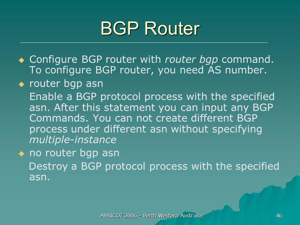 APRICOT 2006 - Perth Western Australia 46 BGP Router   Configure BGP router with router bgp command.