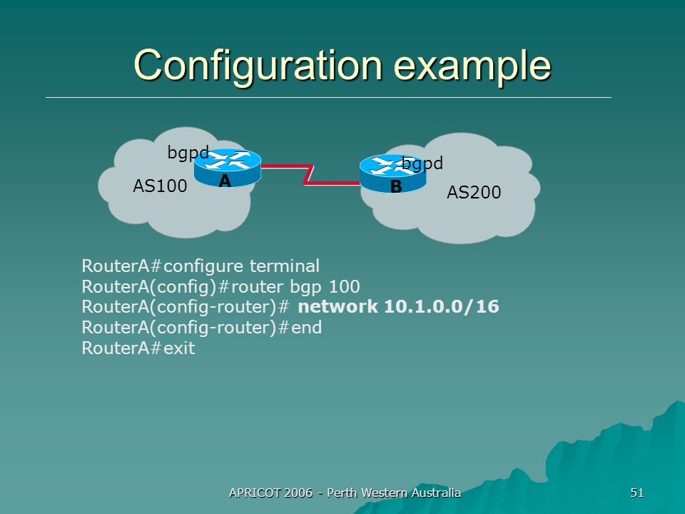 APRICOT 2006 - Perth Western Australia 51 AS100 AS200 Configuration example RouterA#configure terminal RouterA(config)#router bgp 100 RouterA(config-router)# network 10.1.0.0/16 RouterA(config-router)#end RouterA#exit bgpd A B