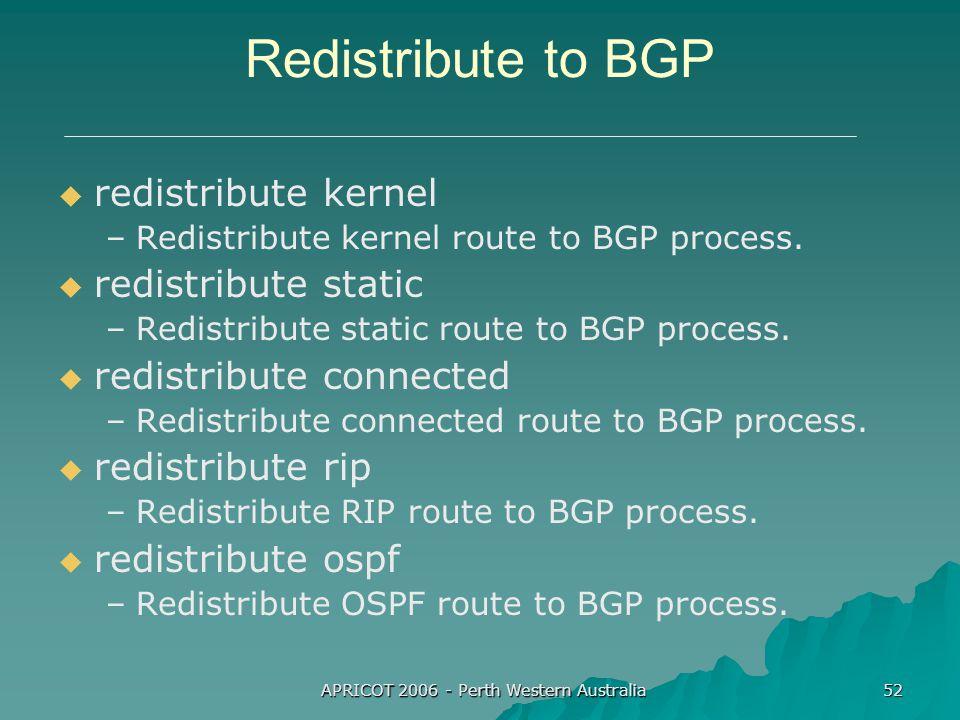 APRICOT 2006 - Perth Western Australia 52 Redistribute to BGP   redistribute kernel – –Redistribute kernel route to BGP process.