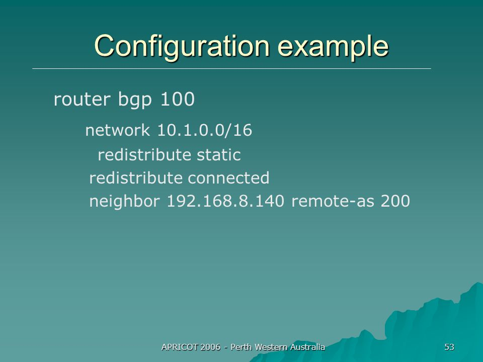 APRICOT 2006 - Perth Western Australia 53 Configuration example router bgp 100 network 10.1.0.0/16 redistribute static redistribute connected neighbor 192.168.8.140 remote-as 200