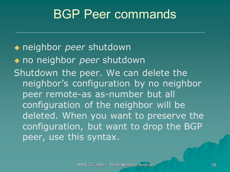 APRICOT 2006 - Perth Western Australia 58 BGP Peer commands   neighbor peer shutdown   no neighbor peer shutdown Shutdown the peer.