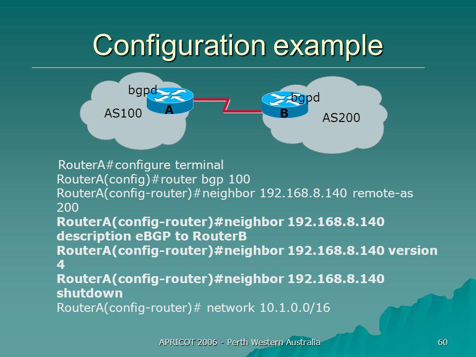 APRICOT 2006 - Perth Western Australia 60 Configuration example RouterA#configure terminal RouterA(config)#router bgp 100 RouterA(config-router)#neighbor 192.168.8.140 remote-as 200 RouterA(config-router)#neighbor 192.168.8.140 description eBGP to RouterB RouterA(config-router)#neighbor 192.168.8.140 version 4 RouterA(config-router)#neighbor 192.168.8.140 shutdown RouterA(config-router)# network 10.1.0.0/16 AS100 AS200 bgpd A B