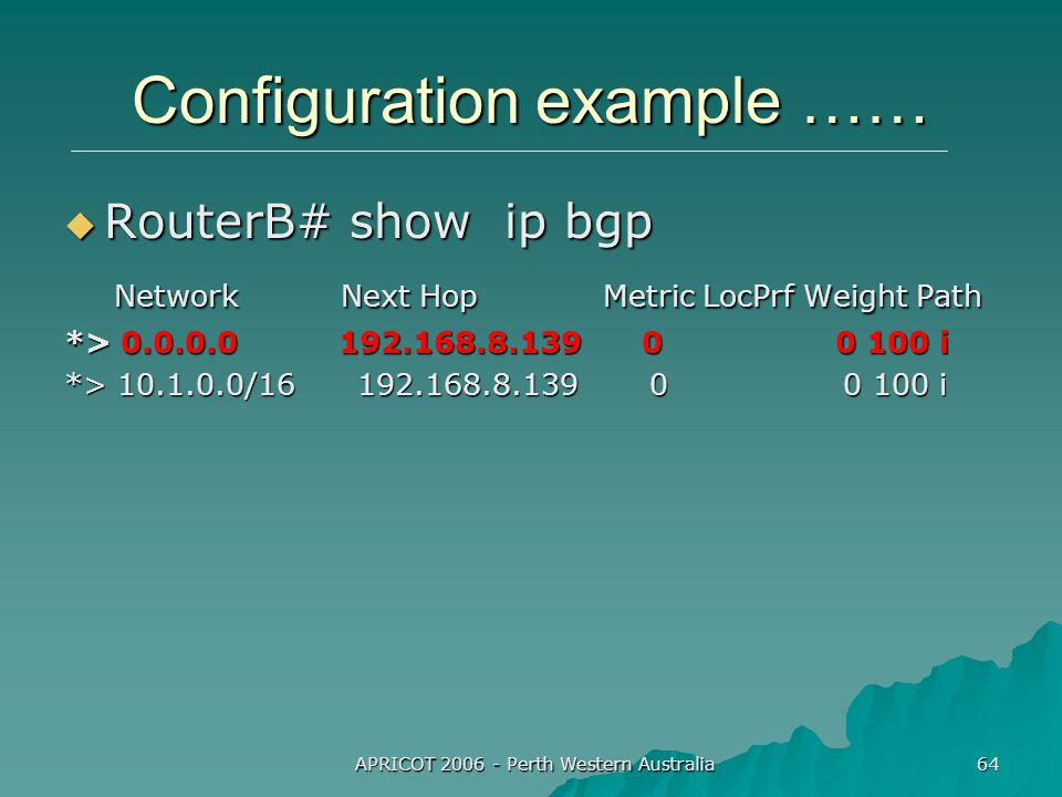 APRICOT 2006 - Perth Western Australia 64 Configuration example ……  RouterB# show ip bgp Network Next Hop Metric LocPrf Weight Path Network Next Hop Metric LocPrf Weight Path *> 0.0.0.0 192.168.8.139 0 0 100 i *> 10.1.0.0/16 192.168.8.139 0 0 100 i