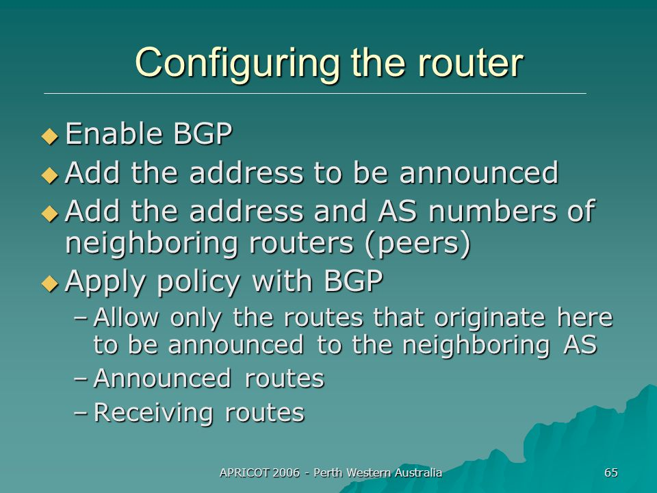 APRICOT 2006 - Perth Western Australia 65 Configuring the router  Enable BGP  Add the address to be announced  Add the address and AS numbers of neighboring routers (peers)  Apply policy with BGP –Allow only the routes that originate here to be announced to the neighboring AS –Announced routes –Receiving routes