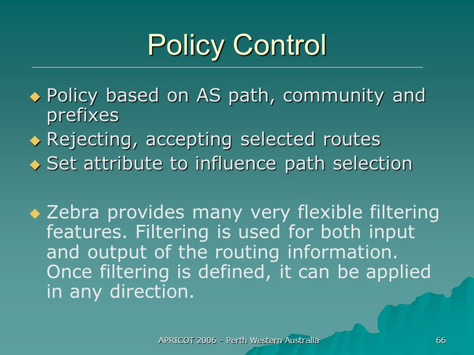 APRICOT 2006 - Perth Western Australia 66 Policy Control  Policy based on AS path, community and prefixes  Rejecting, accepting selected routes  Set attribute to influence path selection   Zebra provides many very flexible filtering features.
