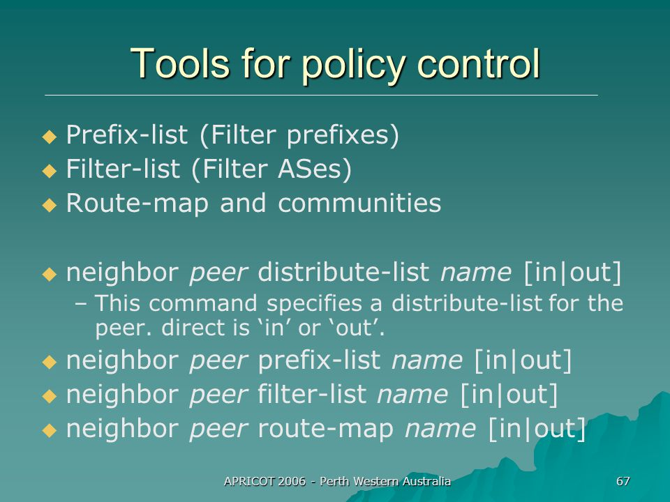 APRICOT 2006 - Perth Western Australia 67 Tools for policy control   Prefix-list (Filter prefixes)   Filter-list (Filter ASes)   Route-map and communities   neighbor peer distribute-list name [in|out] – –This command specifies a distribute-list for the peer.