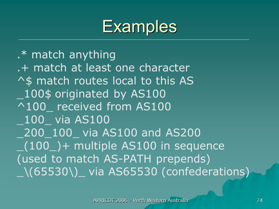 APRICOT 2006 - Perth Western Australia 74 Examples.* match anything.+ match at least one character ^$ match routes local to this AS _100$ originated by AS100 ^100_ received from AS100 _100_ via AS100 _200_100_ via AS100 and AS200 _(100_)+ multiple AS100 in sequence (used to match AS-PATH prepends) _\(65530\)_ via AS65530 (confederations)