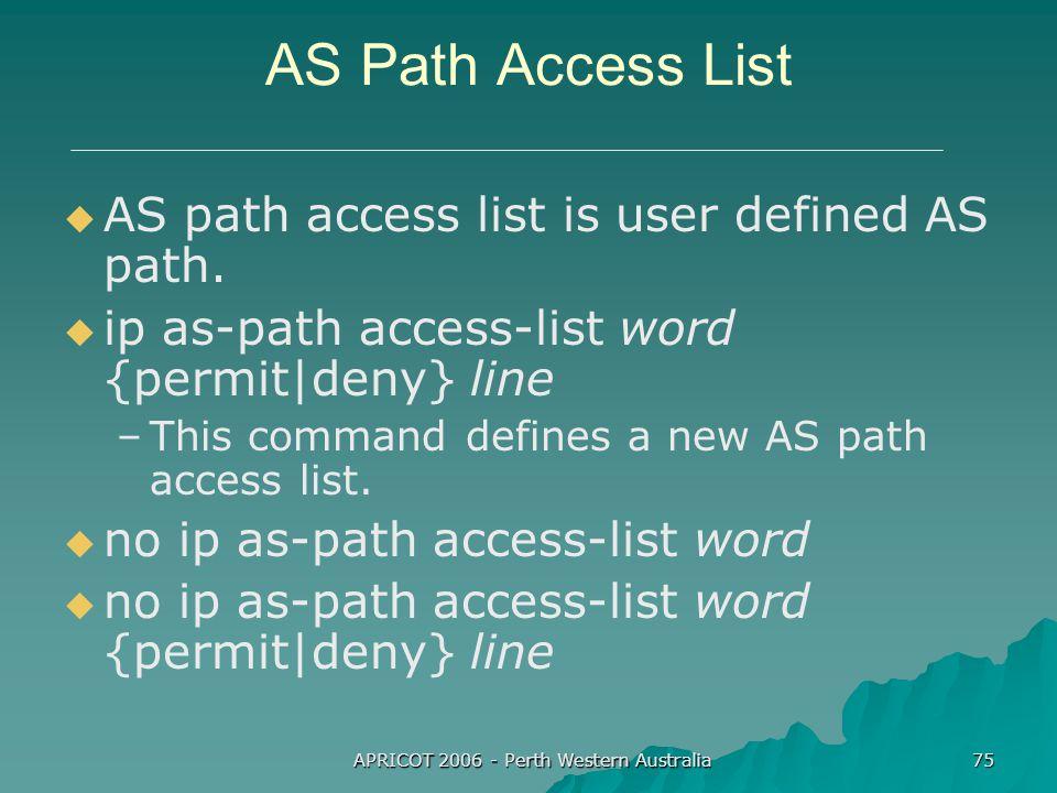 APRICOT 2006 - Perth Western Australia 75 AS Path Access List   AS path access list is user defined AS path.