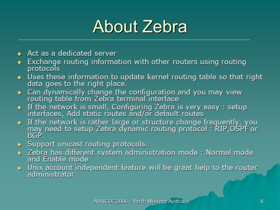 APRICOT 2006 - Perth Western Australia 8 About Zebra  Act as a dedicated server  Exchange routing information with other routers using routing protocols  Uses these information to update kernel routing table so that right data goes to the right place.