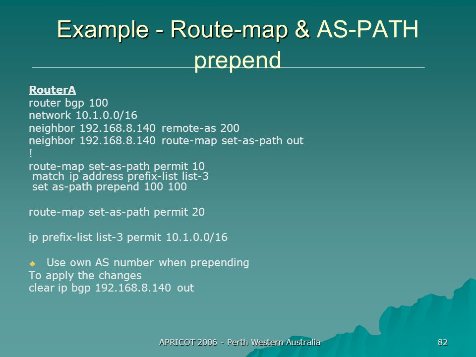 APRICOT 2006 - Perth Western Australia 82 Example - Route-map & Example - Route-map & AS-PATH prepend RouterA router bgp 100 network 10.1.0.0/16 neighbor 192.168.8.140 remote-as 200 neighbor 192.168.8.140 route-map set-as-path out .
