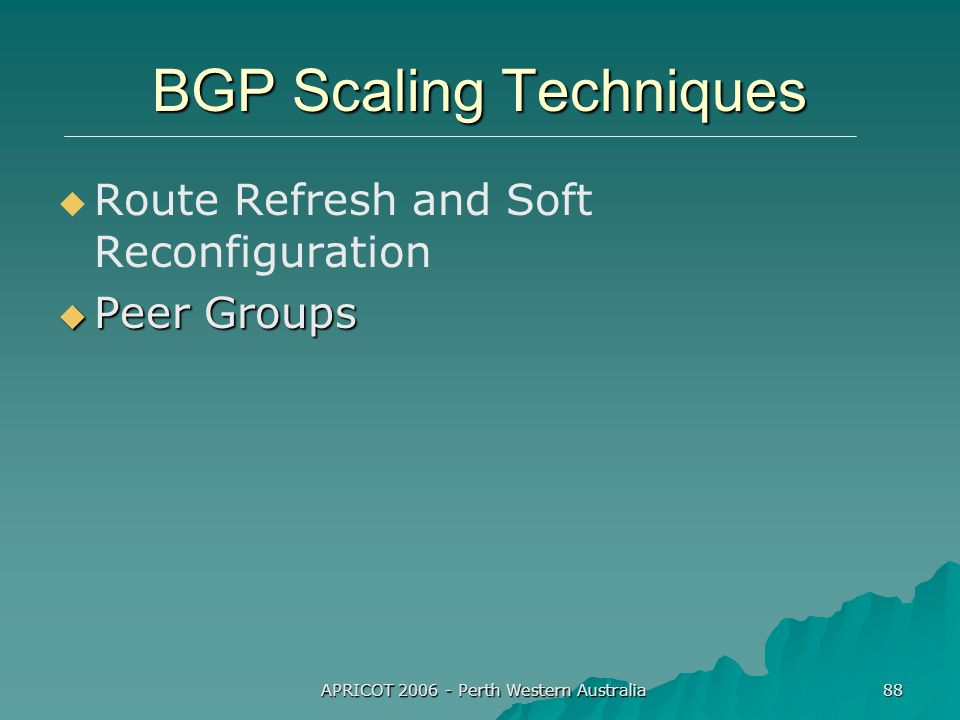 APRICOT 2006 - Perth Western Australia 88 BGP Scaling Techniques   Route Refresh and Soft Reconfiguration  Peer Groups