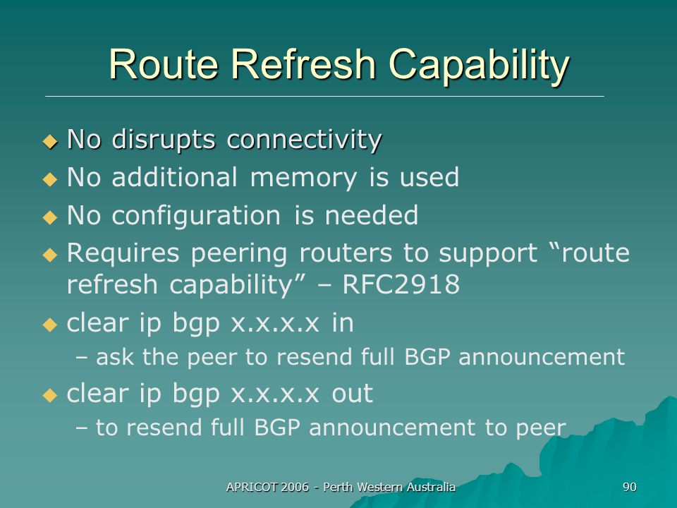 APRICOT 2006 - Perth Western Australia 90 Route Refresh Capability  No disrupts connectivity   No additional memory is used   No configuration is needed   Requires peering routers to support route refresh capability – RFC2918   clear ip bgp x.x.x.x in – –ask the peer to resend full BGP announcement   clear ip bgp x.x.x.x out – –to resend full BGP announcement to peer