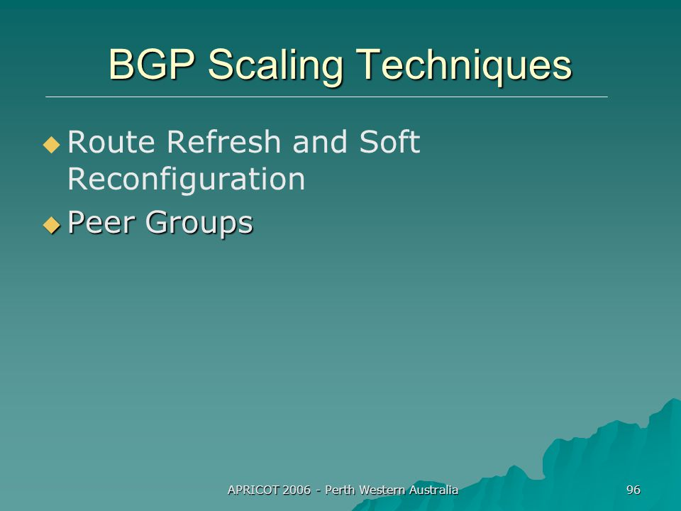 APRICOT 2006 - Perth Western Australia 96 BGP Scaling Techniques   Route Refresh and Soft Reconfiguration  Peer Groups