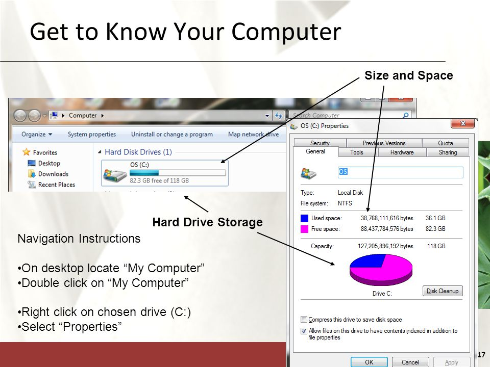 XP 17 Get to Know Your Computer Size and Space Hard Drive Storage Navigation Instructions On desktop locate My Computer Double click on My Computer Right click on chosen drive (C:) Select Properties