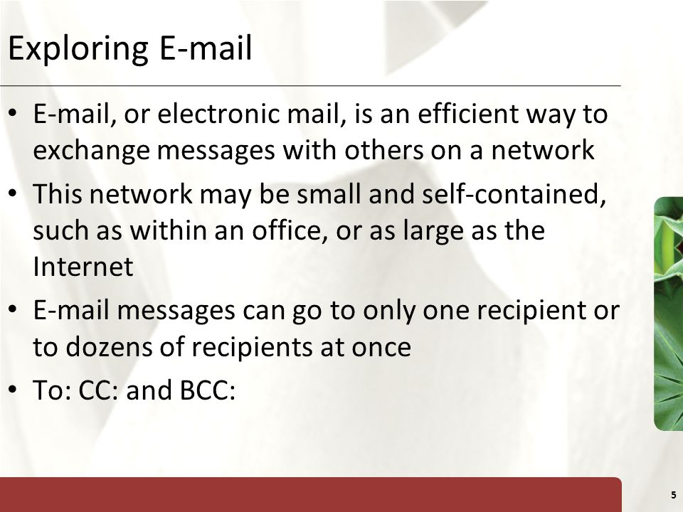 XP 5 Exploring   , or electronic mail, is an efficient way to exchange messages with others on a network This network may be small and self-contained, such as within an office, or as large as the Internet  messages can go to only one recipient or to dozens of recipients at once To: CC: and BCC: