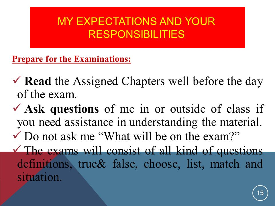MY EXPECTATIONS AND YOUR RESPONSIBILITIES Prepare for the Examinations: Read the Assigned Chapters well before the day of the exam.