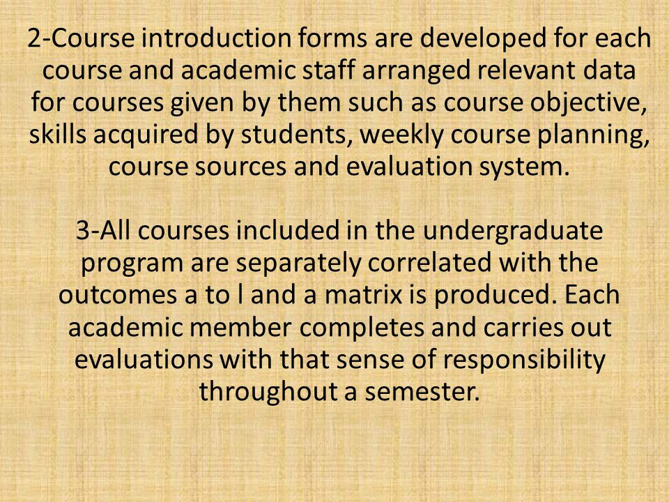 2-Course introduction forms are developed for each course and academic staff arranged relevant data for courses given by them such as course objective, skills acquired by students, weekly course planning, course sources and evaluation system.