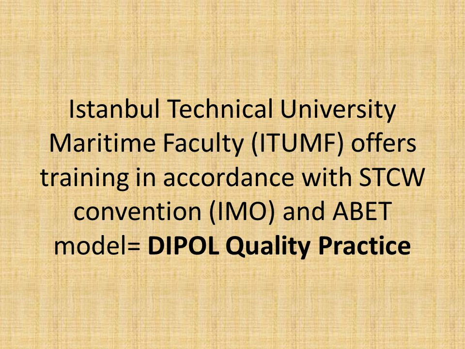 Istanbul Technical University Maritime Faculty (ITUMF) offers training in accordance with STCW convention (IMO) and ABET model= DIPOL Quality Practice