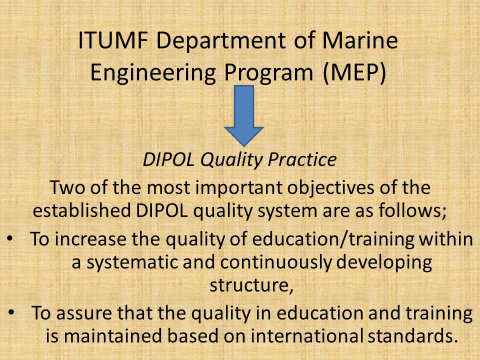 ITUMF Department of Marine Engineering Program (MEP) DIPOL Quality Practice Two of the most important objectives of the established DIPOL quality system are as follows; To increase the quality of education/training within a systematic and continuously developing structure, To assure that the quality in education and training is maintained based on international standards.