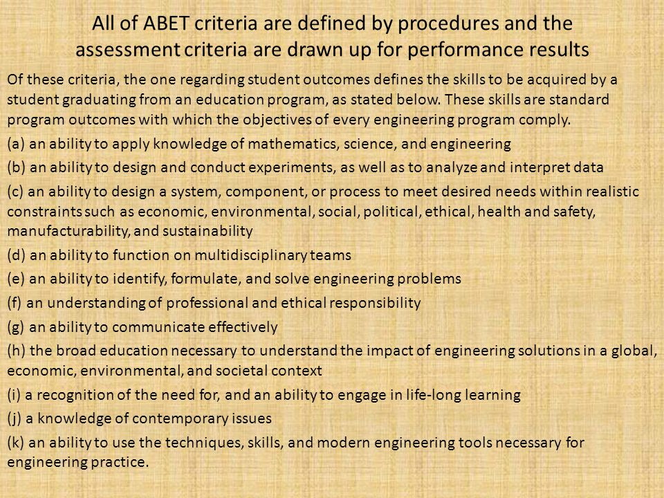 All of ABET criteria are defined by procedures and the assessment criteria are drawn up for performance results Of these criteria, the one regarding student outcomes defines the skills to be acquired by a student graduating from an education program, as stated below.