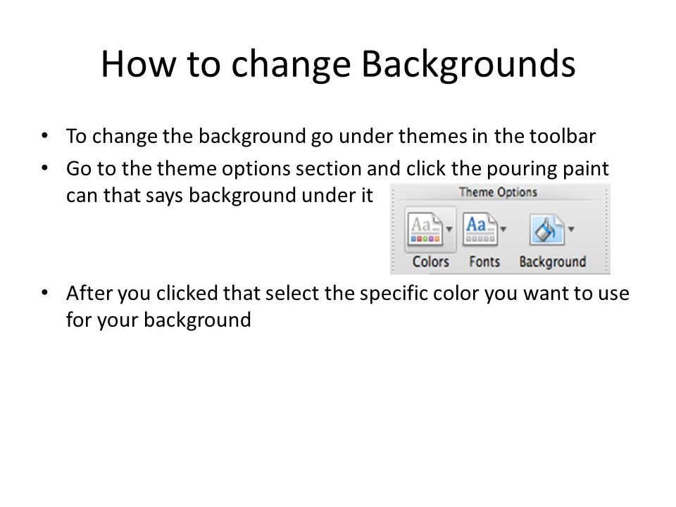 How to change Backgrounds To change the background go under themes in the toolbar Go to the theme options section and click the pouring paint can that says background under it After you clicked that select the specific color you want to use for your background