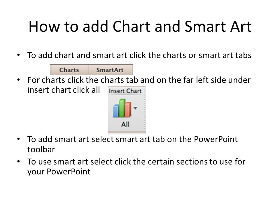 How to add Chart and Smart Art To add chart and smart art click the charts or smart art tabs For charts click the charts tab and on the far left side under insert chart click all To add smart art select smart art tab on the PowerPoint toolbar To use smart art select click the certain sections to use for your PowerPoint