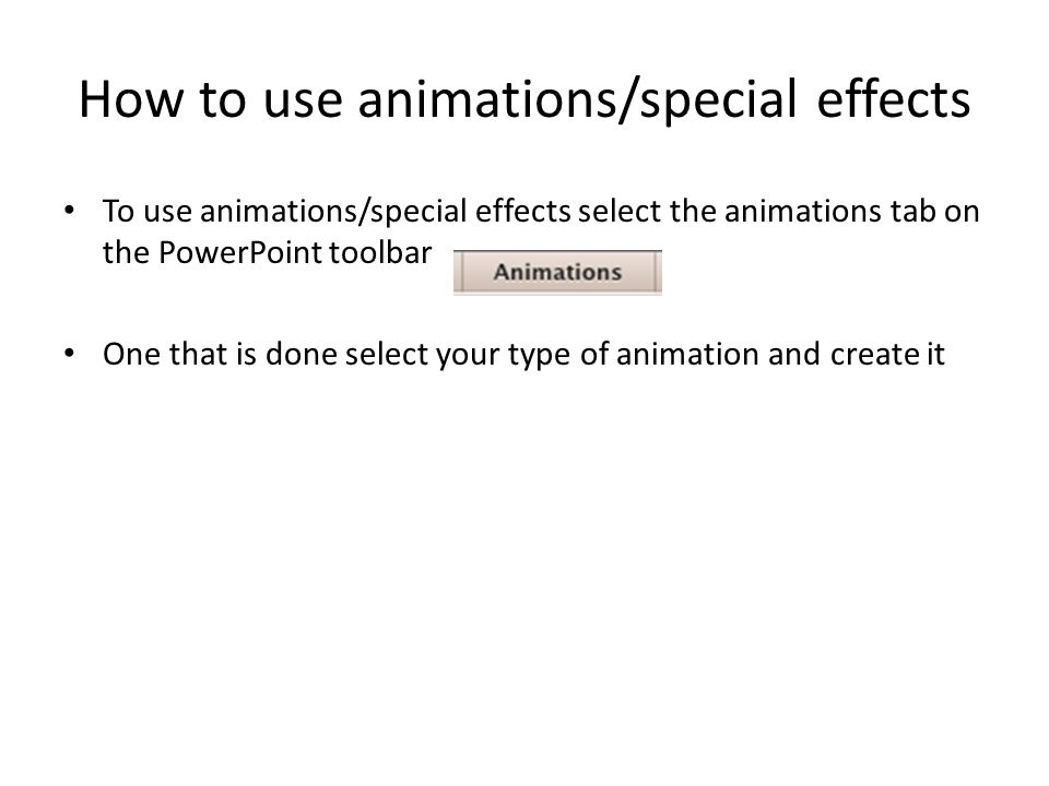 How to use animations/special effects To use animations/special effects select the animations tab on the PowerPoint toolbar One that is done select your type of animation and create it