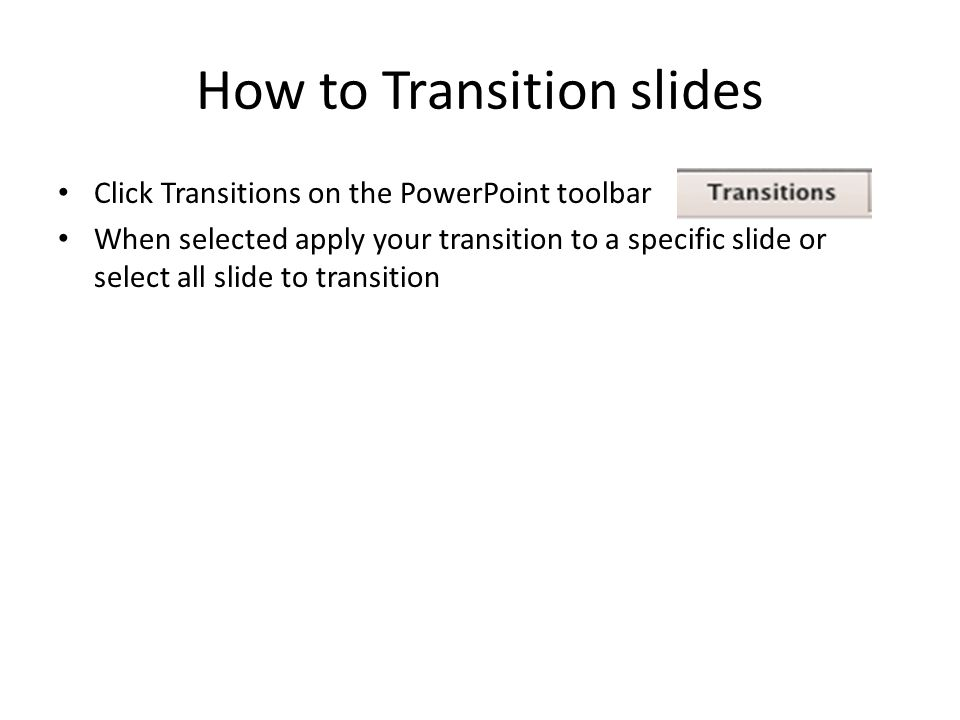 How to Transition slides Click Transitions on the PowerPoint toolbar When selected apply your transition to a specific slide or select all slide to transition