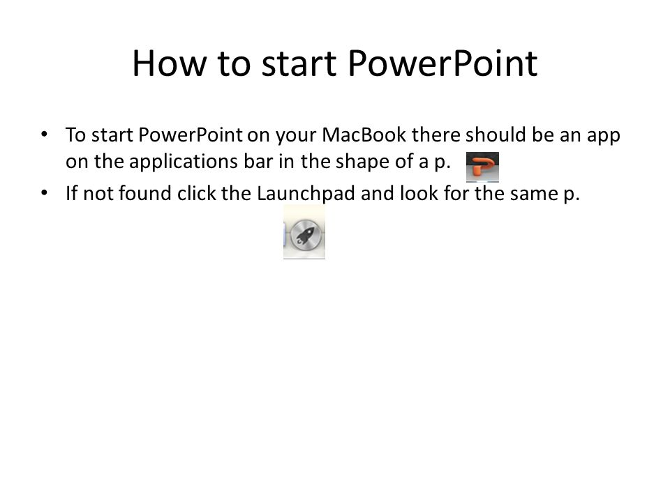How to start PowerPoint To start PowerPoint on your MacBook there should be an app on the applications bar in the shape of a p.