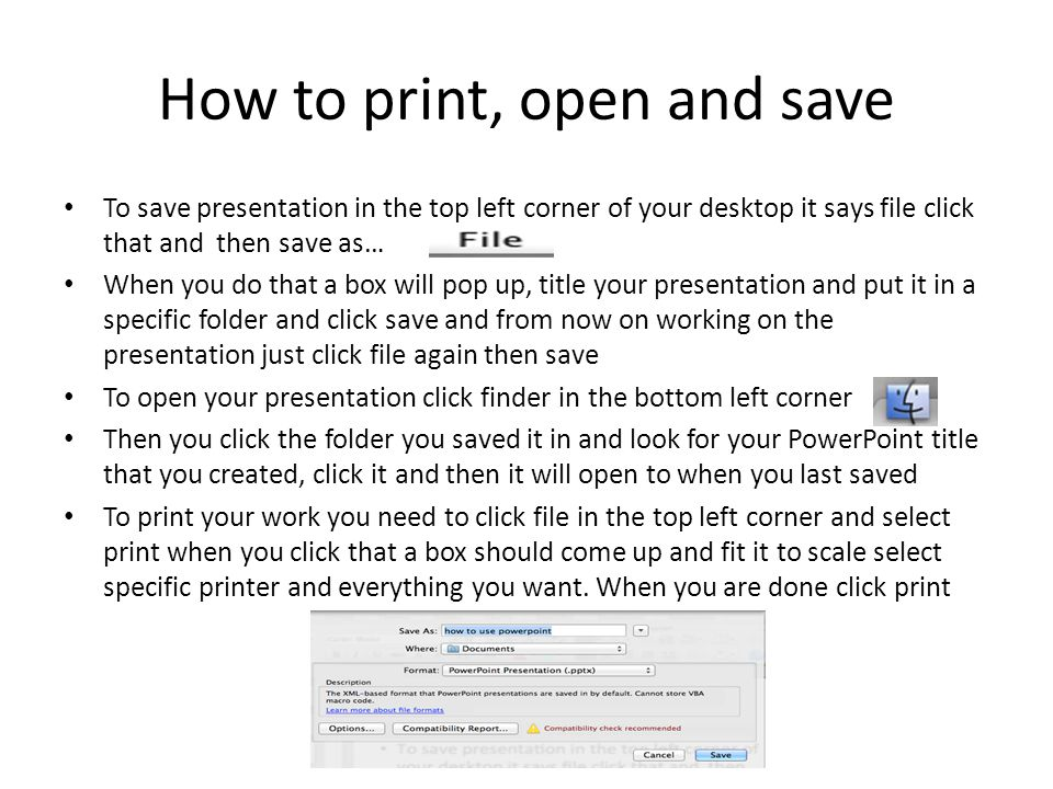 How to print, open and save To save presentation in the top left corner of your desktop it says file click that and then save as… When you do that a box will pop up, title your presentation and put it in a specific folder and click save and from now on working on the presentation just click file again then save To open your presentation click finder in the bottom left corner Then you click the folder you saved it in and look for your PowerPoint title that you created, click it and then it will open to when you last saved To print your work you need to click file in the top left corner and select print when you click that a box should come up and fit it to scale select specific printer and everything you want.