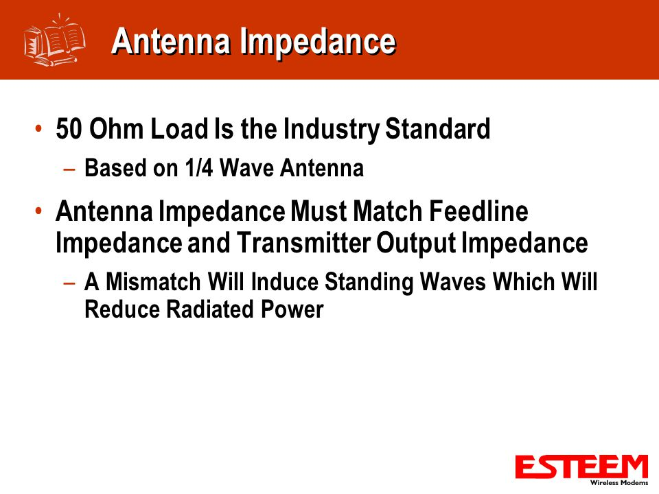 Antenna Impedance 50 Ohm Load Is the Industry Standard – Based on 1/4 Wave Antenna Antenna Impedance Must Match Feedline Impedance and Transmitter Output Impedance – A Mismatch Will Induce Standing Waves Which Will Reduce Radiated Power