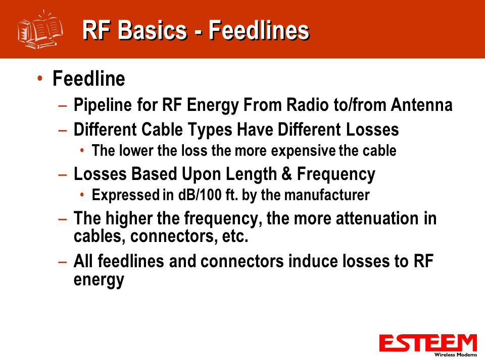 RF Basics - Feedlines Feedline – Pipeline for RF Energy From Radio to/from Antenna – Different Cable Types Have Different Losses The lower the loss the more expensive the cable – Losses Based Upon Length & Frequency Expressed in dB/100 ft.