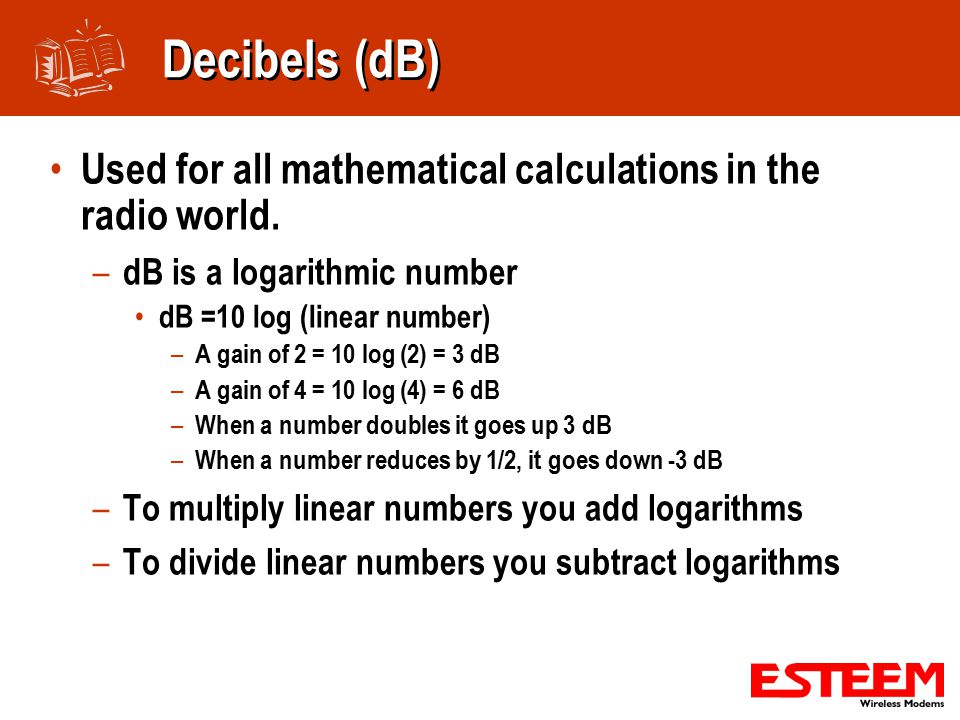 Decibels (dB) Used for all mathematical calculations in the radio world.