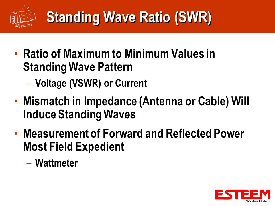 Standing Wave Ratio (SWR) Ratio of Maximum to Minimum Values in Standing Wave Pattern – Voltage (VSWR) or Current Mismatch in Impedance (Antenna or Cable) Will Induce Standing Waves Measurement of Forward and Reflected Power Most Field Expedient – Wattmeter