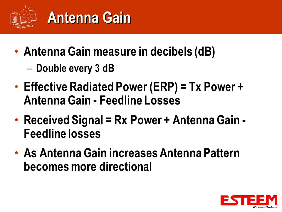 Antenna Gain Antenna Gain measure in decibels (dB) – Double every 3 dB Effective Radiated Power (ERP) = Tx Power + Antenna Gain - Feedline Losses Received Signal = Rx Power + Antenna Gain - Feedline losses As Antenna Gain increases Antenna Pattern becomes more directional