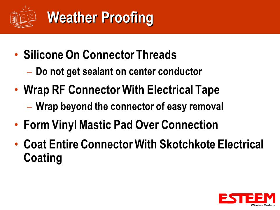 Weather Proofing Silicone On Connector Threads – Do not get sealant on center conductor Wrap RF Connector With Electrical Tape – Wrap beyond the connector of easy removal Form Vinyl Mastic Pad Over Connection Coat Entire Connector With Skotchkote Electrical Coating