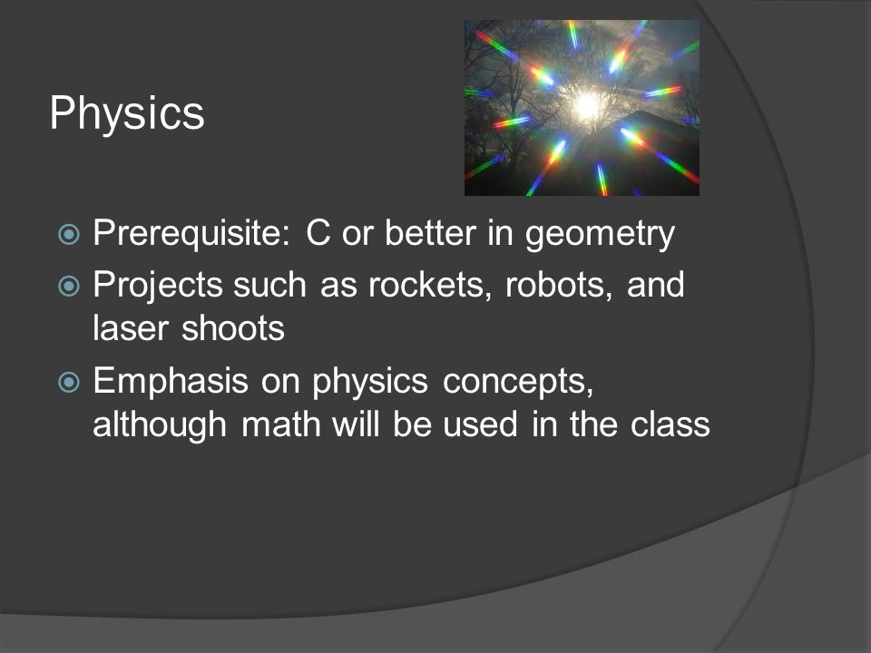 Physics  Prerequisite: C or better in geometry  Projects such as rockets, robots, and laser shoots  Emphasis on physics concepts, although math will be used in the class